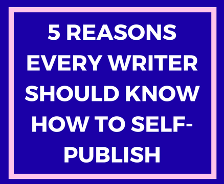 5 Reasons Why Every Author Should Know How to Self-Publish