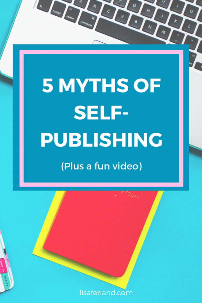 5 Myths of Self-Publishing (plus a fun video) | Lisaferland.com